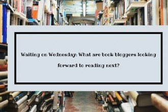 Waiting on Wednesday- What are book bloggers looking forward to reading next-