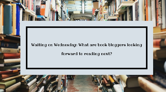 Can't wait Wednesday- What are book bloggers looking forward to reading next-